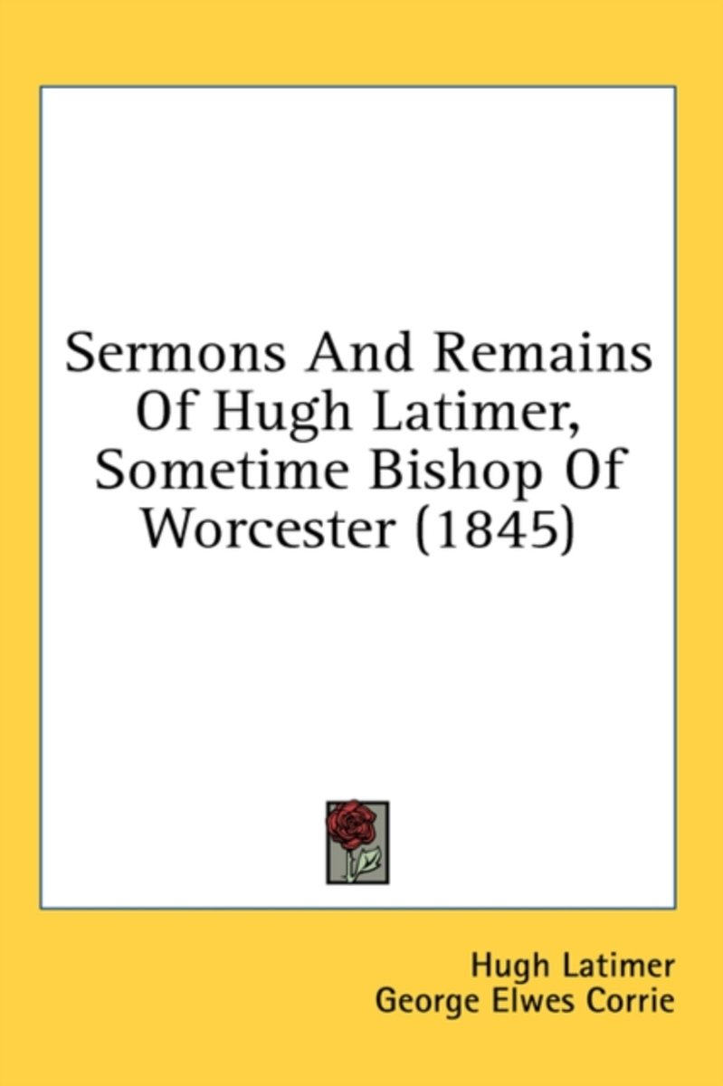 Sermons and Remains of Hugh Latimer, Sometime Bishop of Worcester (1845)