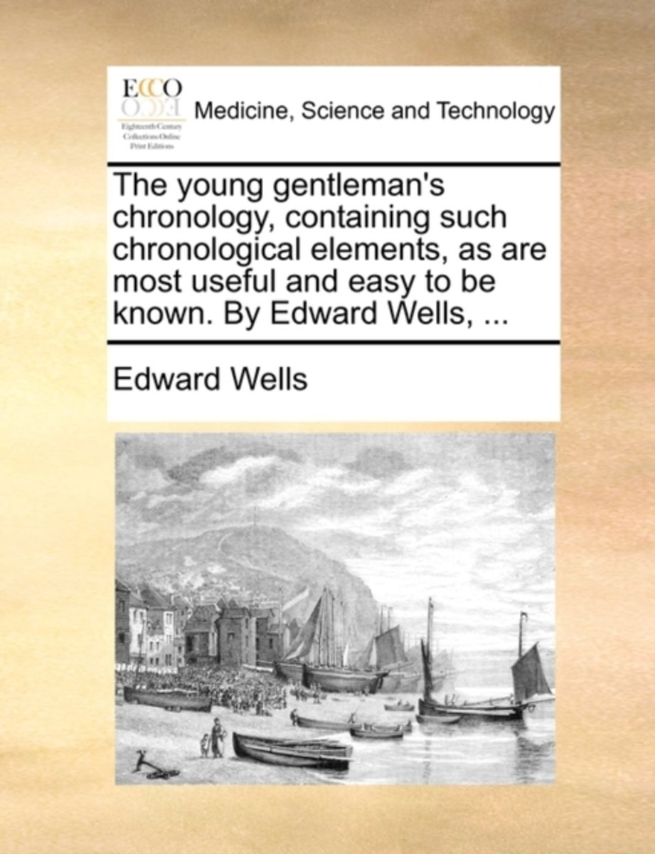 The Young Gentleman's Chronology, Containing Such Chronological Elements, as Are Most Useful and Easy to Be Known. by Edward Wells,