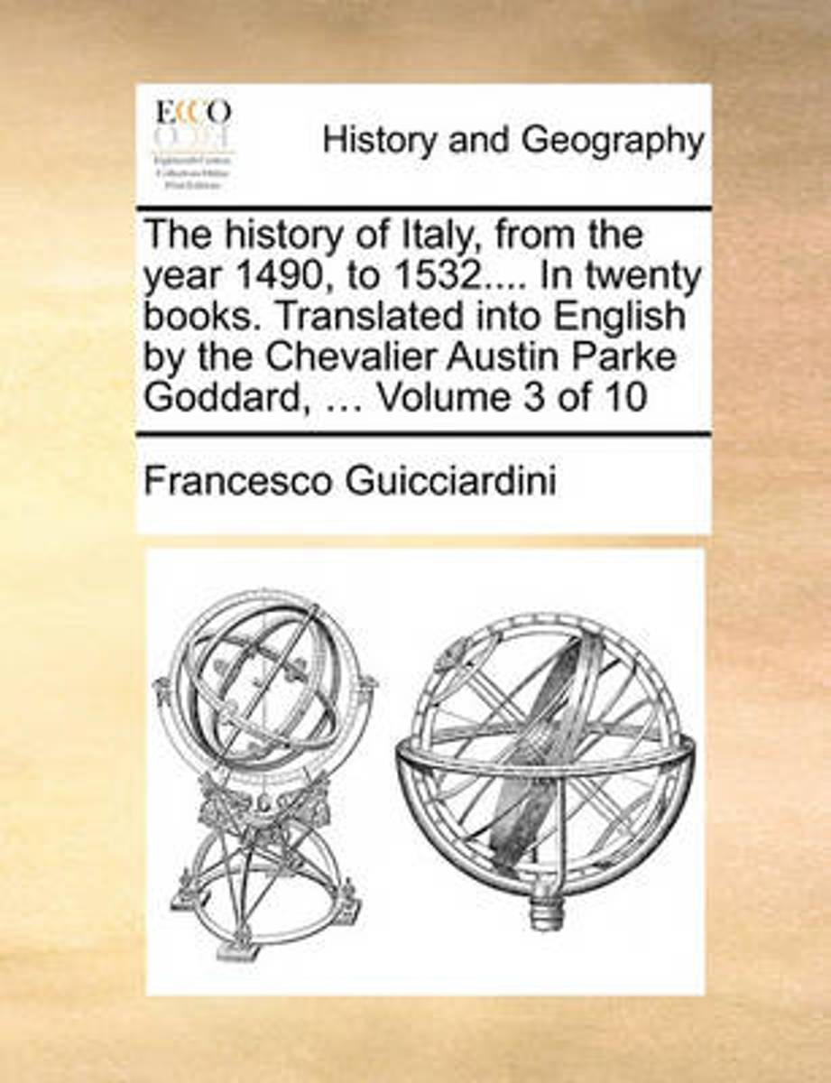 The History of Italy, from the Year 1490, to 1532.... in Twenty Books. Translated Into English by the Chevalier Austin Parke Goddard, ... Volume 3 of 10