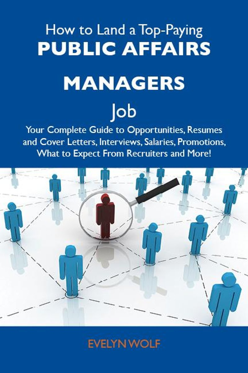 How to Land a Top-Paying Public affairs managers Job: Your Complete Guide to Opportunities, Resumes and Cover Letters, Interviews, Salaries, Promotions, What to Expect From Recruiters and Mor