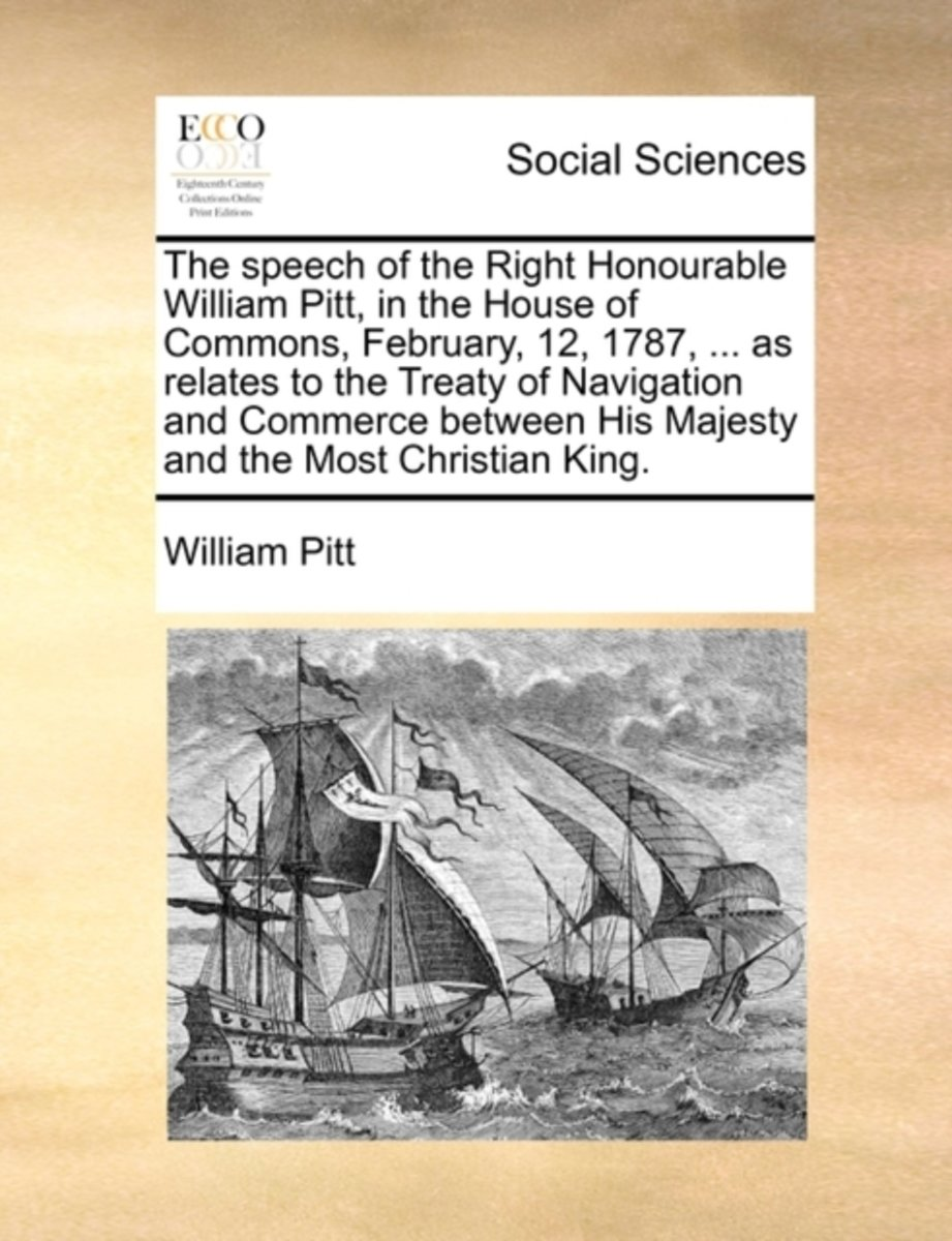 The Speech of the Right Honourable William Pitt, in the House of Commons, February 12, 1787, ... as Relates to the Treaty of Navigation and Commerce Between His Majesty and the Most Christian