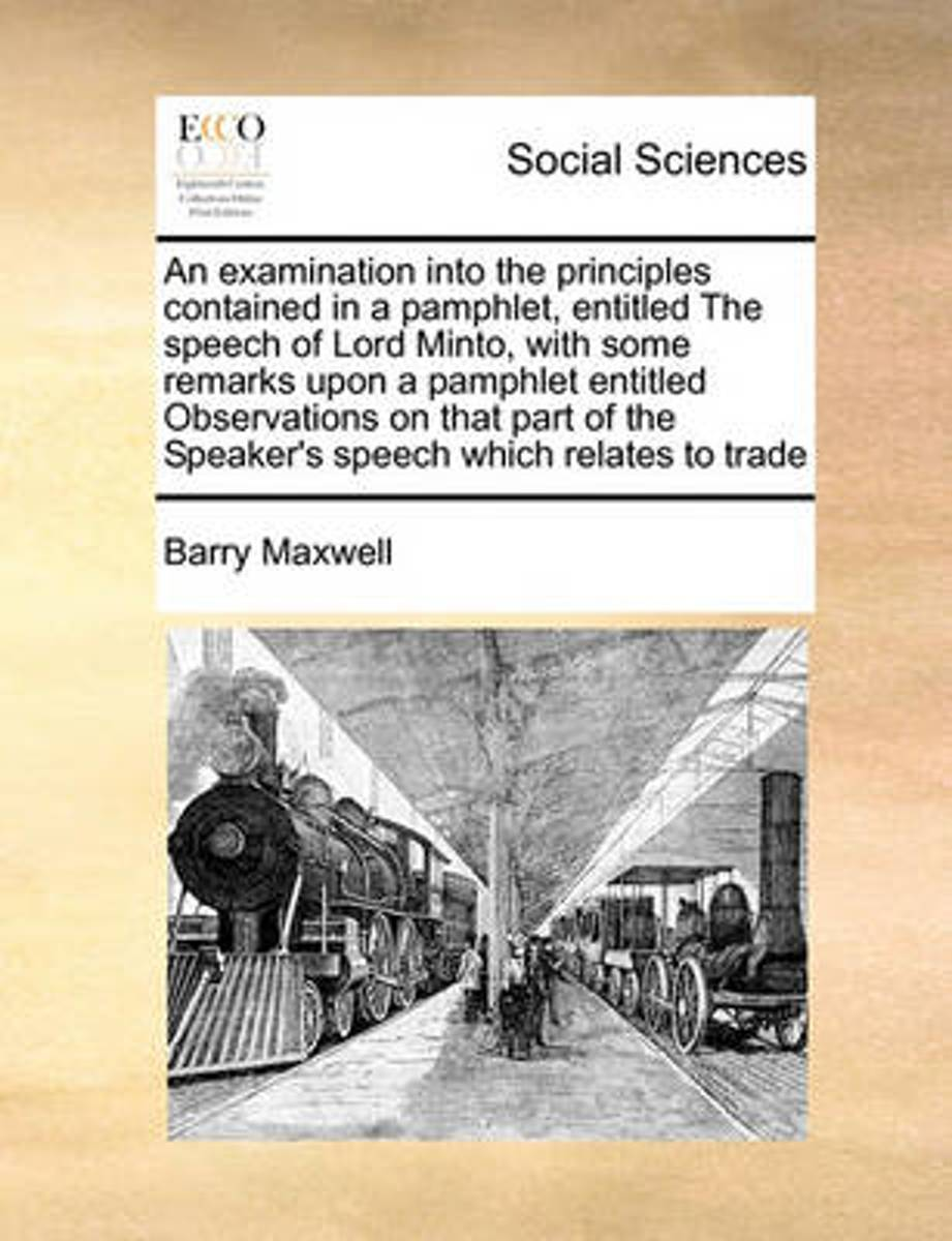 An Examination Into the Principles Contained in a Pamphlet, Entitled the Speech of Lord Minto, with Some Remarks Upon a Pamphlet Entitled Observations on That Part of the Speaker's Speech Whi