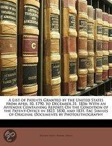A List of Patents Granted by the United States from April 10, 1790, to December 31, 1836