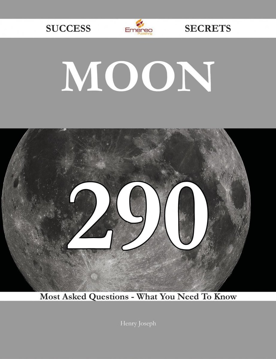 Moon 290 Success Secrets - 290 Most Asked Questions On Moon - What You Need To Know