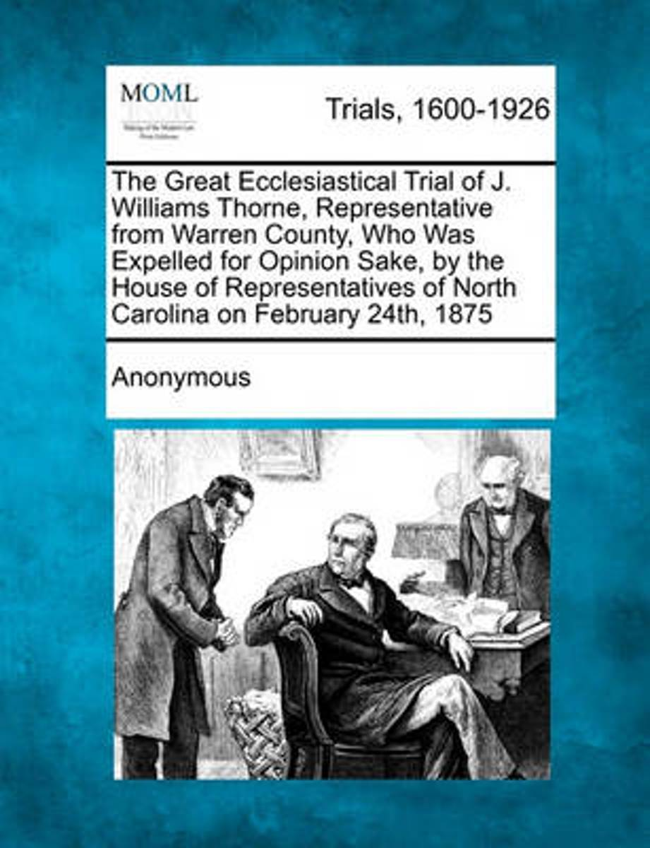 The Great Ecclesiastical Trial of J. Williams Thorne, Representative from Warren County, Who Was Expelled for Opinion Sake, by the House of Representatives of North Carolina on February 24th,