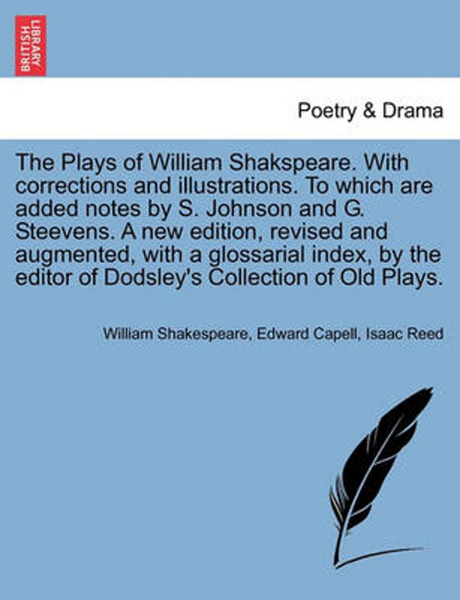 The Plays of William Shakspeare. with Corrections and Illustrations. to Which Are Added Notes by S. Johnson and G. Steevens. a New Edition, Revised and Augmented, with a Glossarial Index, by