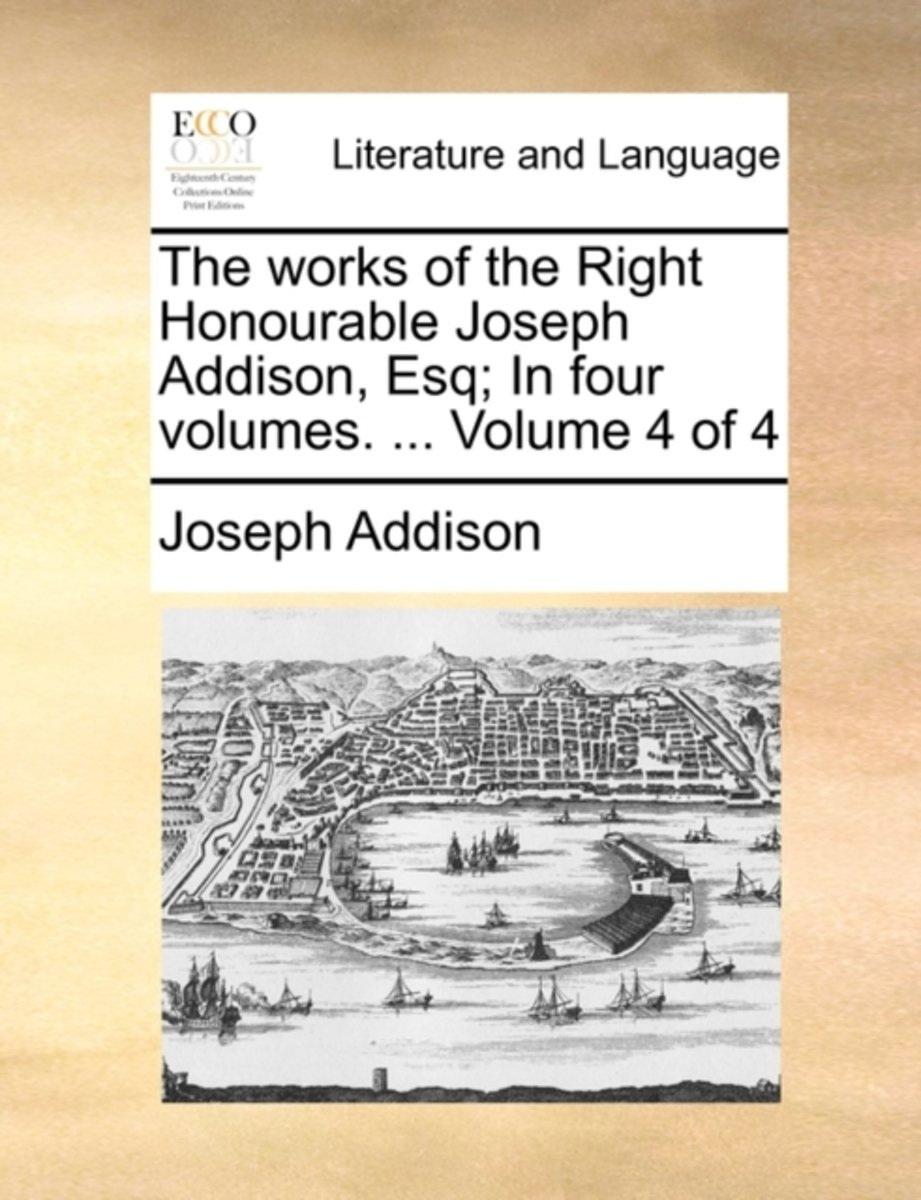 The Works of the Right Honourable Joseph Addison, Esq; In Four Volumes. ... Volume 4 of 4