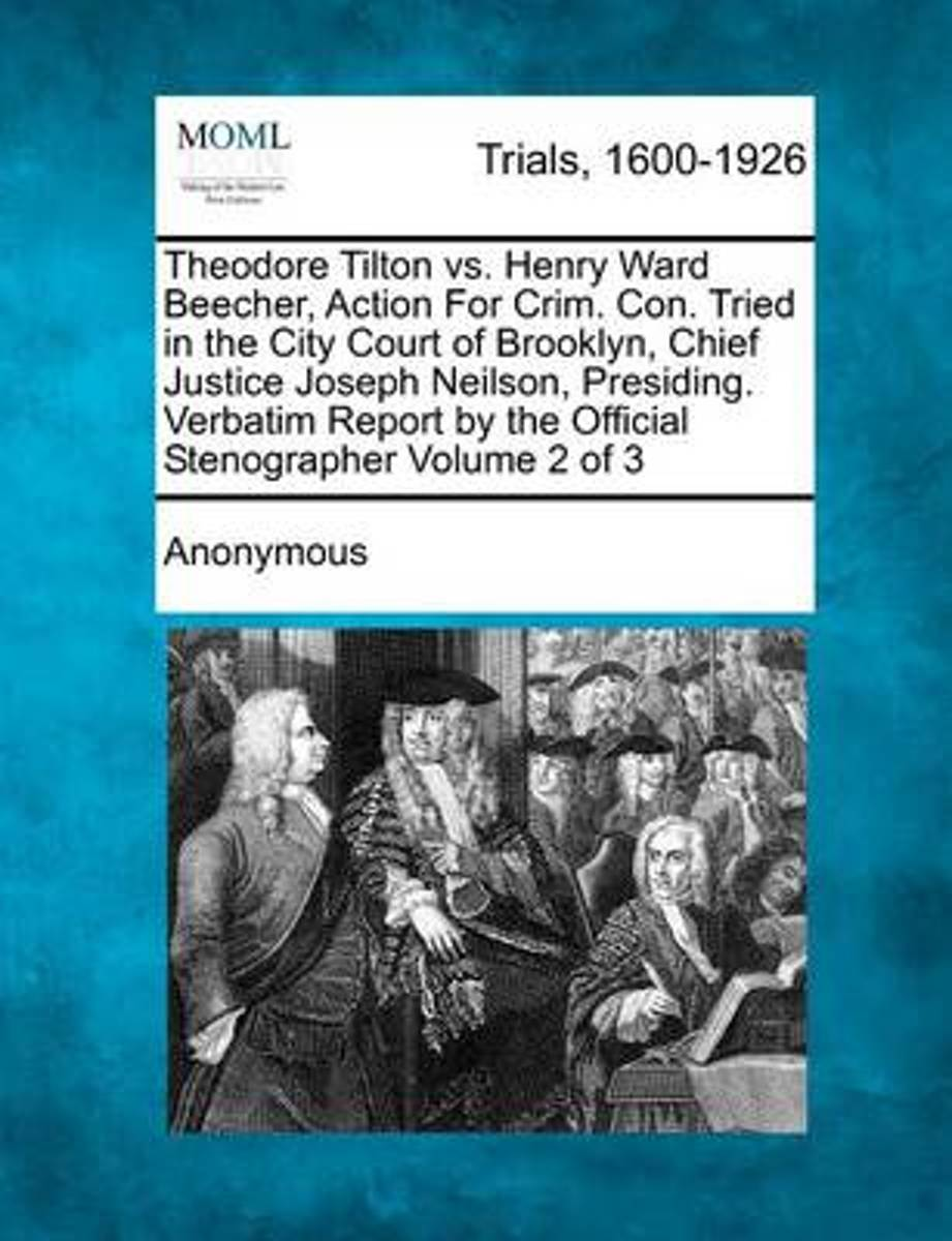 Theodore Tilton vs. Henry Ward Beecher, Action for Crim. Con. Tried in the City Court of Brooklyn, Chief Justice Joseph Neilson, Presiding. Verbatim Report by the Official Stenographer Volume