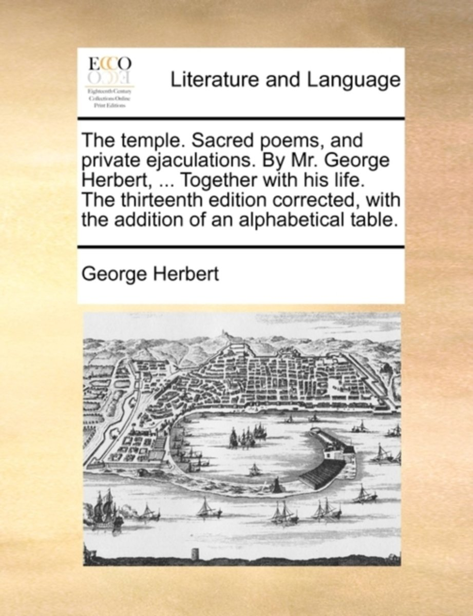 The Temple. Sacred Poems, and Private Ejaculations. by Mr. George Herbert, ... Together with His Life. the Thirteenth Edition Corrected, with the Addition of an Alphabetical Table.