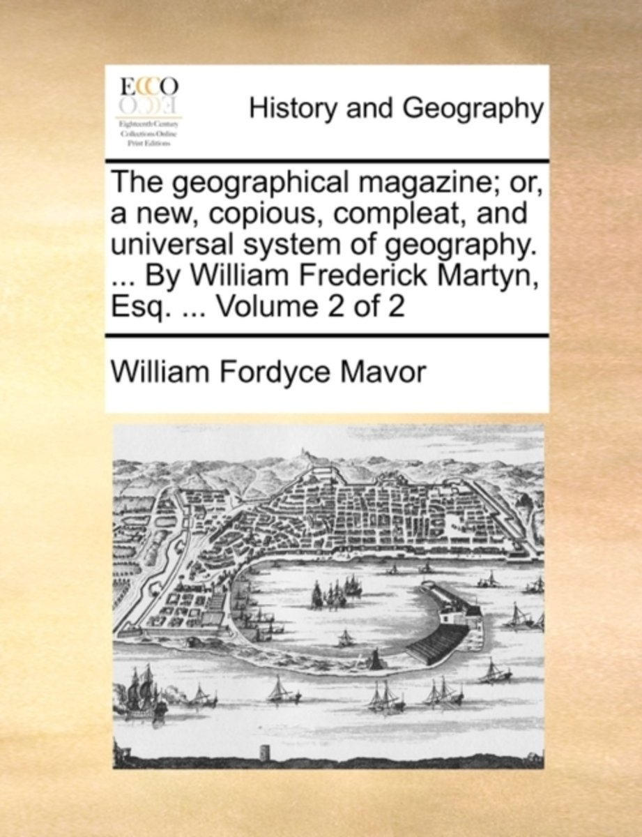 The Geographical Magazine; Or, a New, Copious, Compleat, and Universal System of Geography. ... by William Frederick Martyn, Esq. ... Volume 2 of 2