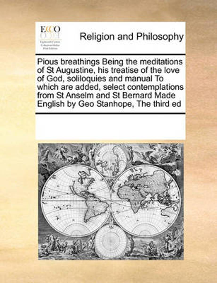 Pious Breathings Being the Meditations of St Augustine, His Treatise of the Love of God, Soliloquies and Manual to Which Are Added, Select Contemplations from St Anselm and St Bernard Made En
