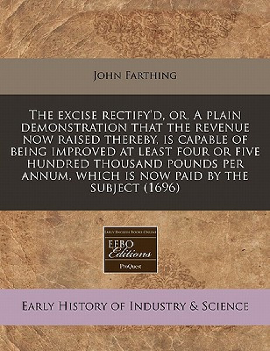 The Excise Rectify'd, Or, a Plain Demonstration That the Revenue Now Raised Thereby, Is Capable of Being Improved at Least Four or Five Hundred Thousand Pounds Per Annum, Which Is Now Paid by