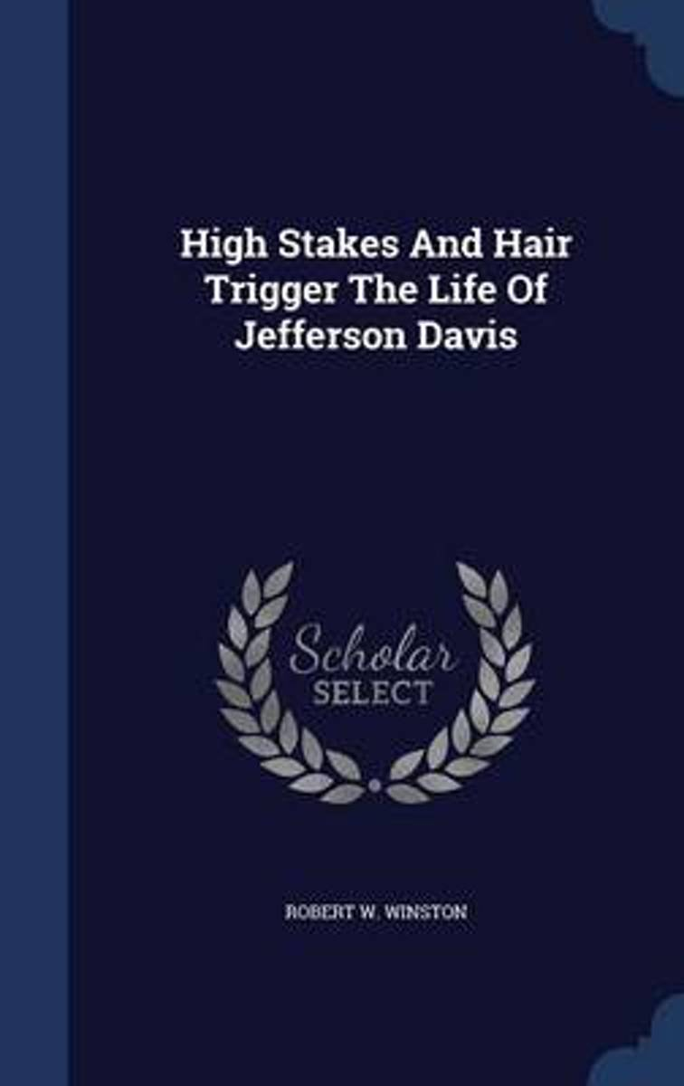 High Stakes and Hair Trigger the Life of Jefferson Davis