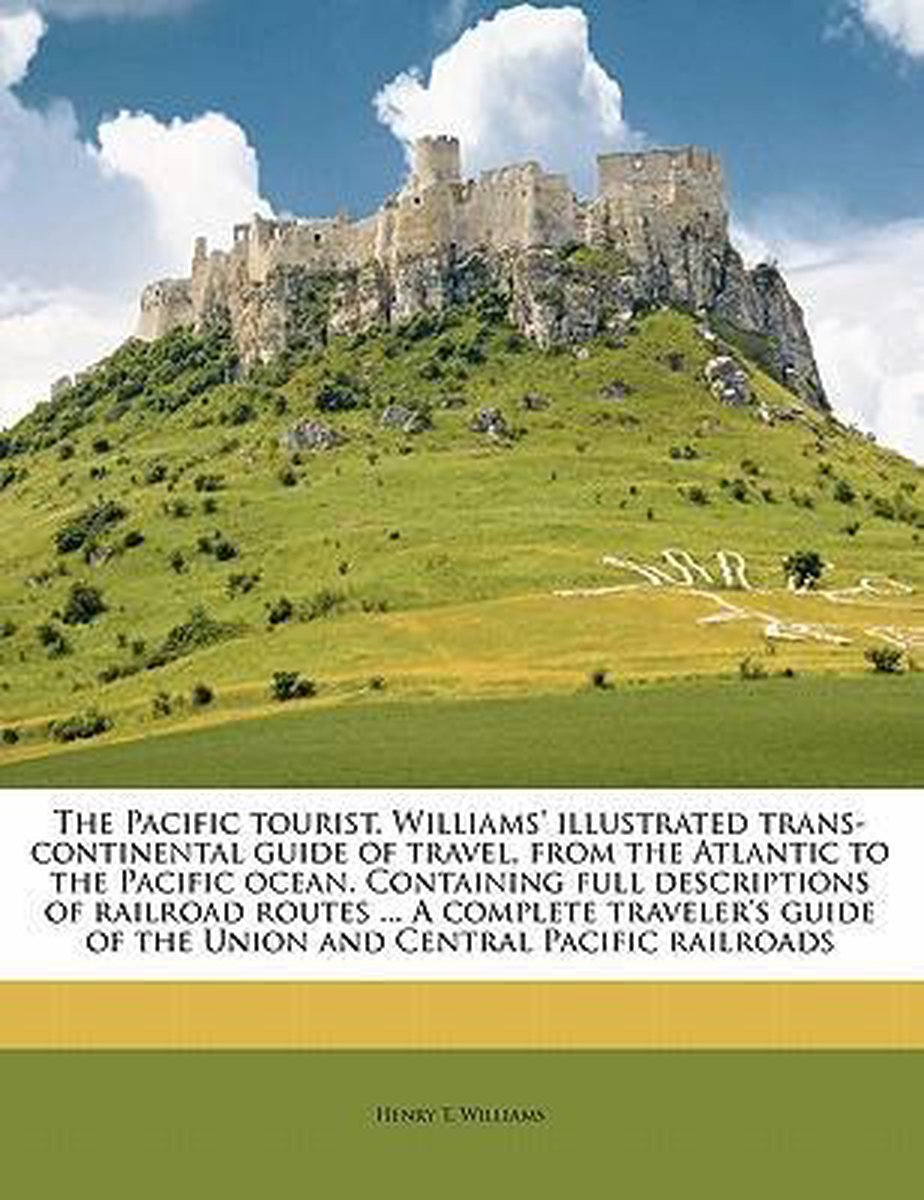 The Pacific Tourist. Williams' Illustrated Trans-Continental Guide of Travel, from the Atlantic to the Pacific Ocean. Containing Full Descriptions of Railroad Routes ... a Complete Traveler's