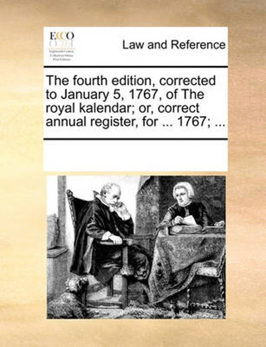The Fourth Edition, Corrected to January 5, 1767, of the Royal Kalendar; Or, Correct Annual Register, for ... 1767; ...