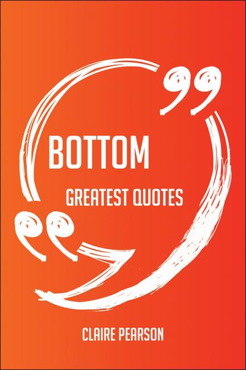 Bottom Greatest Quotes - Quick, Short, Medium Or Long Quotes. Find The Perfect Bottom Quotations For All Occasions - Spicing Up Letters, Speeches, And Everyday Conversations.