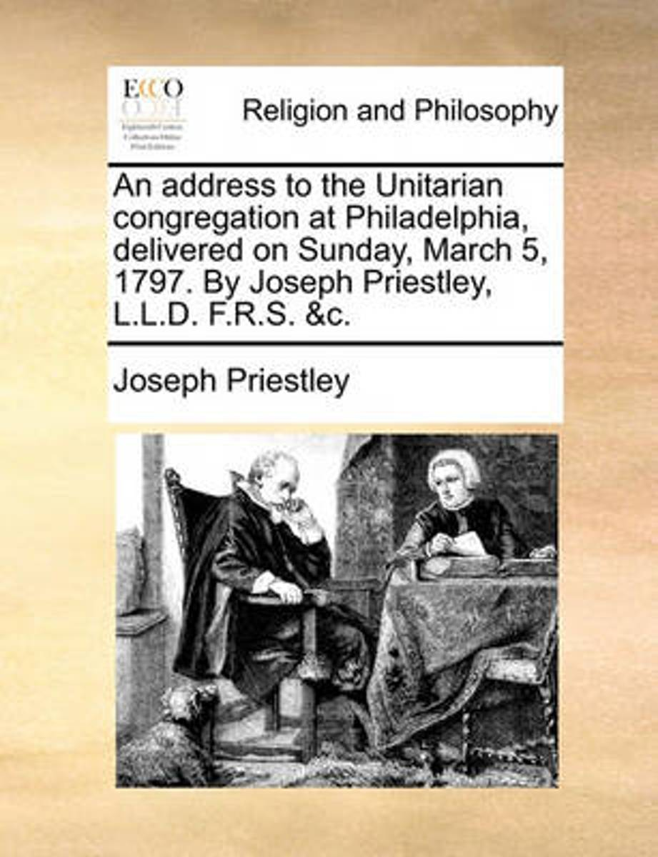 An Address to the Unitarian Congregation at Philadelphia, Delivered on Sunday, March 5, 1797. by Joseph Priestley, L.L.D. F.R.S. &c