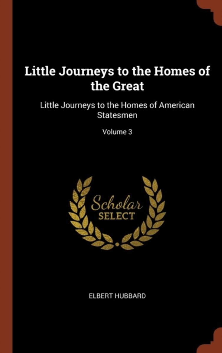 Little Journeys to the Homes of the Great: Little Journeys to the Homes of American Statesmen; Volume 3