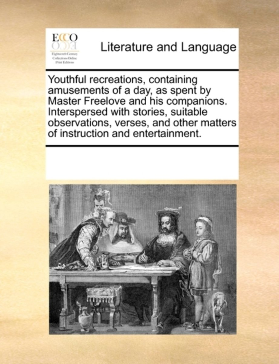 Youthful Recreations, Containing Amusements of a Day, as Spent by Master Freelove and His Companions. Interspersed with Stories, Suitable Observations, Verses, and Other Matters of Instructio