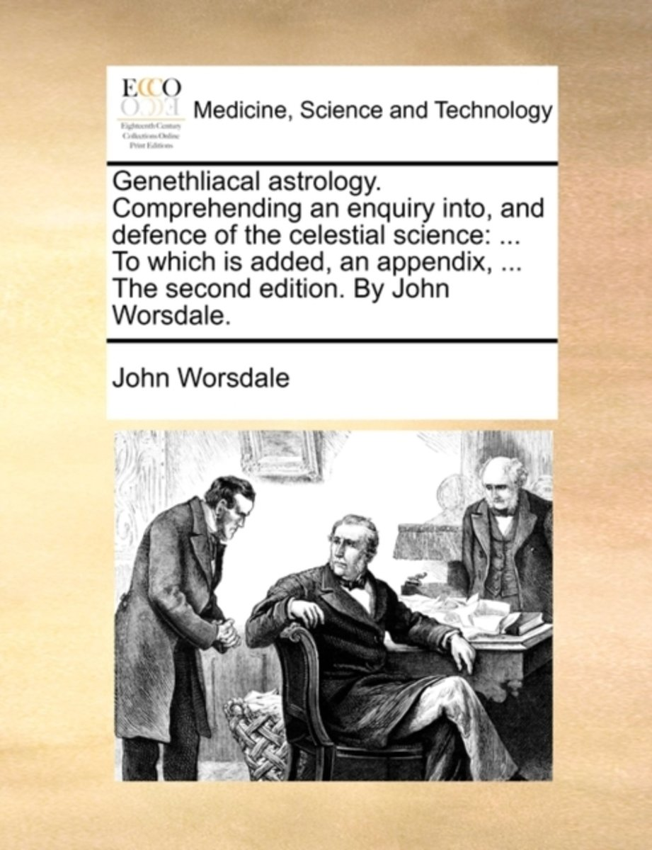 Genethliacal Astrology. Comprehending an Enquiry Into, and Defence of the Celestial Science