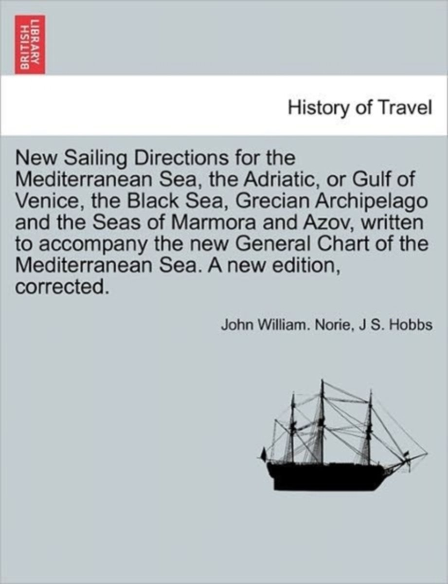 New Sailing Directions for the Mediterranean Sea, the Adriatic, or Gulf of Venice, the Black Sea, Grecian Archipelago and the Seas of Marmora and Azov, Written to Accompany the New General Ch