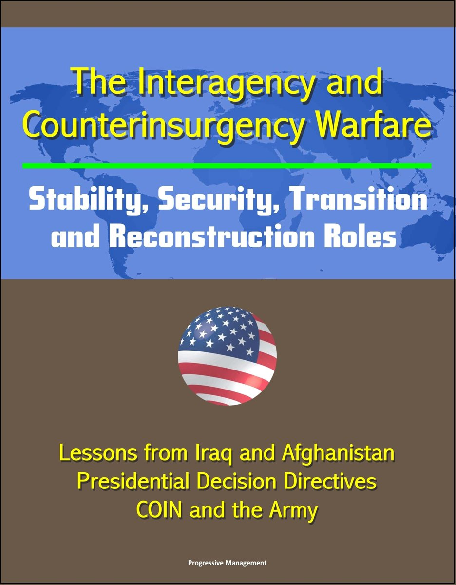The Interagency and Counterinsurgency Warfare: Stability, Security, Transition, and Reconstruction Roles - Lessons from Iraq and Afghanistan, Presidential Decision Directives, COIN and the Ar