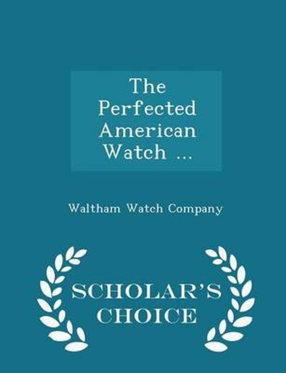 The Perfected American Watch ... - Scholar's Choice Edition