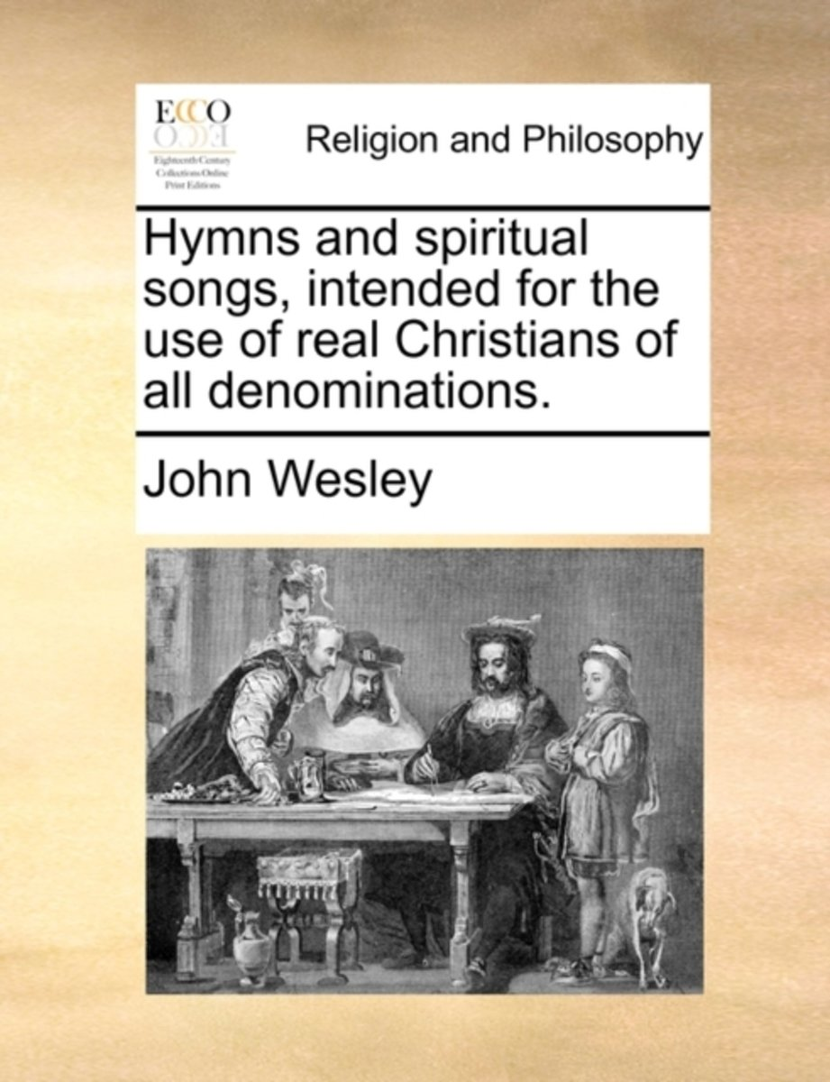 Hymns and Spiritual Songs, Intended for the Use of Real Christians of All Denominations.