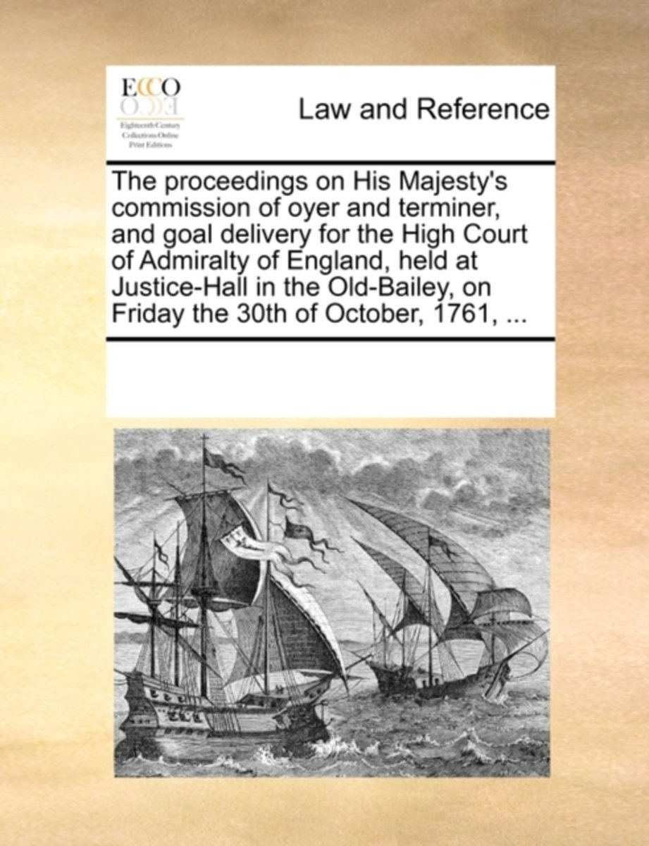 The Proceedings on His Majesty's Commission of Oyer and Terminer, and Goal Delivery for the High Court of Admiralty of England, Held at Justice-Hall in the Old-Bailey, on Friday the 30th of O