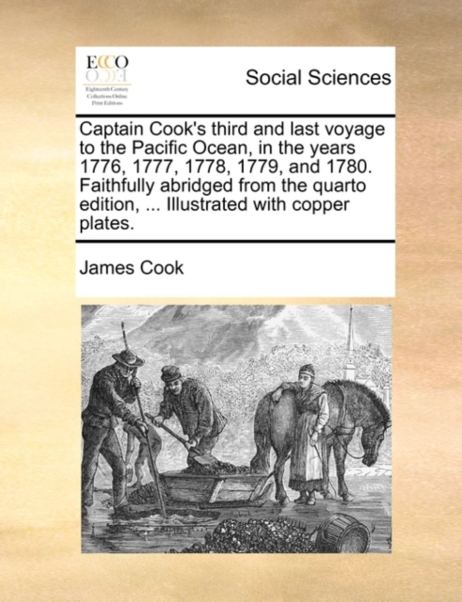 Captain Cook's Third and Last Voyage to the Pacific Ocean, in the Years 1776, 1777, 1778, 1779, and 1780. Faithfully Abridged from the Quarto Edition, ... Illustrated with Copper Plates