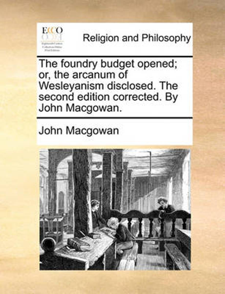 The Foundry Budget Opened; Or, the Arcanum of Wesleyanism Disclosed. the Second Edition Corrected. by John Macgowan