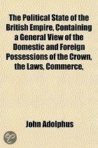 The Political State Of The British Empire, Containing A General View Of The Domestic And Foreign Possessions Of The Crown, The Laws, Commerce,