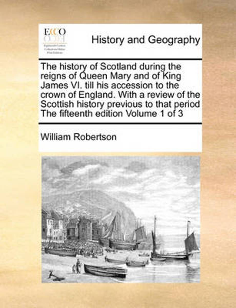 The History of Scotland During the Reigns of Queen Mary and of King James VI. Till His Accession to the Crown of England. with a Review of the Scottish History Previous to That Period the Fif