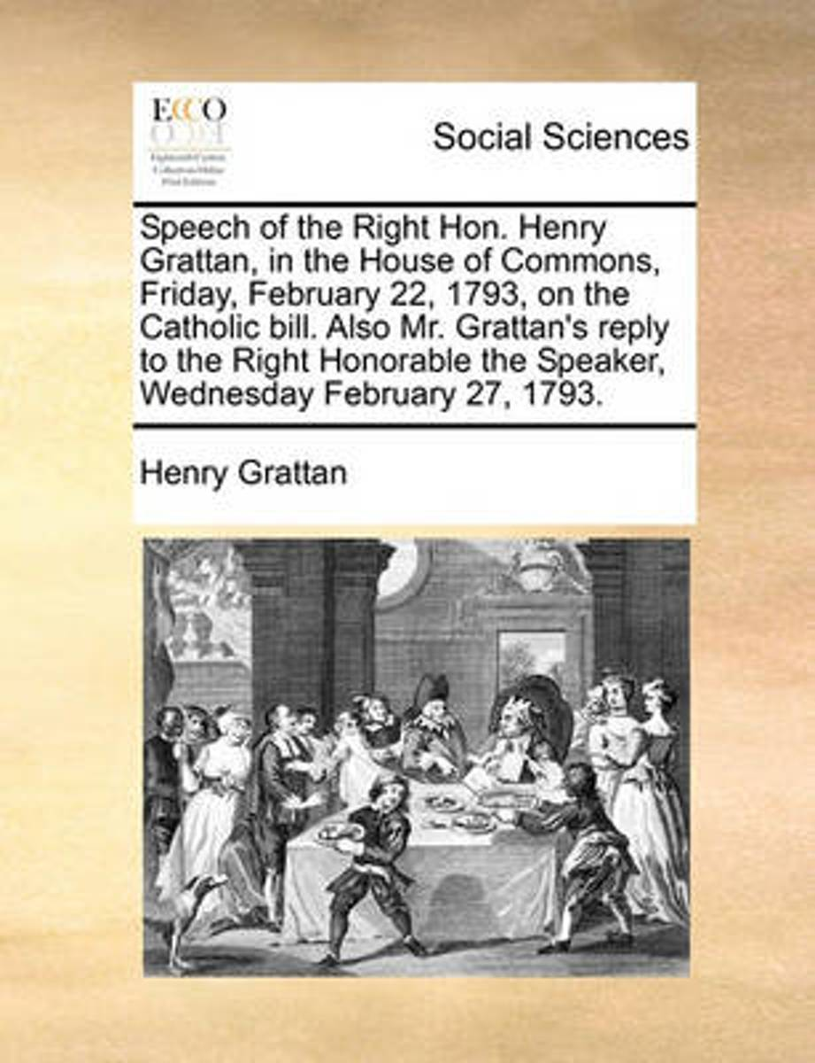 Speech of the Right Hon. Henry Grattan, in the House of Commons, Friday, February 22, 1793, on the Catholic Bill. Also Mr. Grattan's Reply to the Right Honorable the Speaker, Wednesday Februa