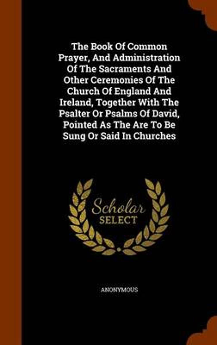 The Book of Common Prayer, and Administration of the Sacraments and Other Ceremonies of the Church of England and Ireland, Together with the Psalter or Psalms of David, Pointed as the Are to