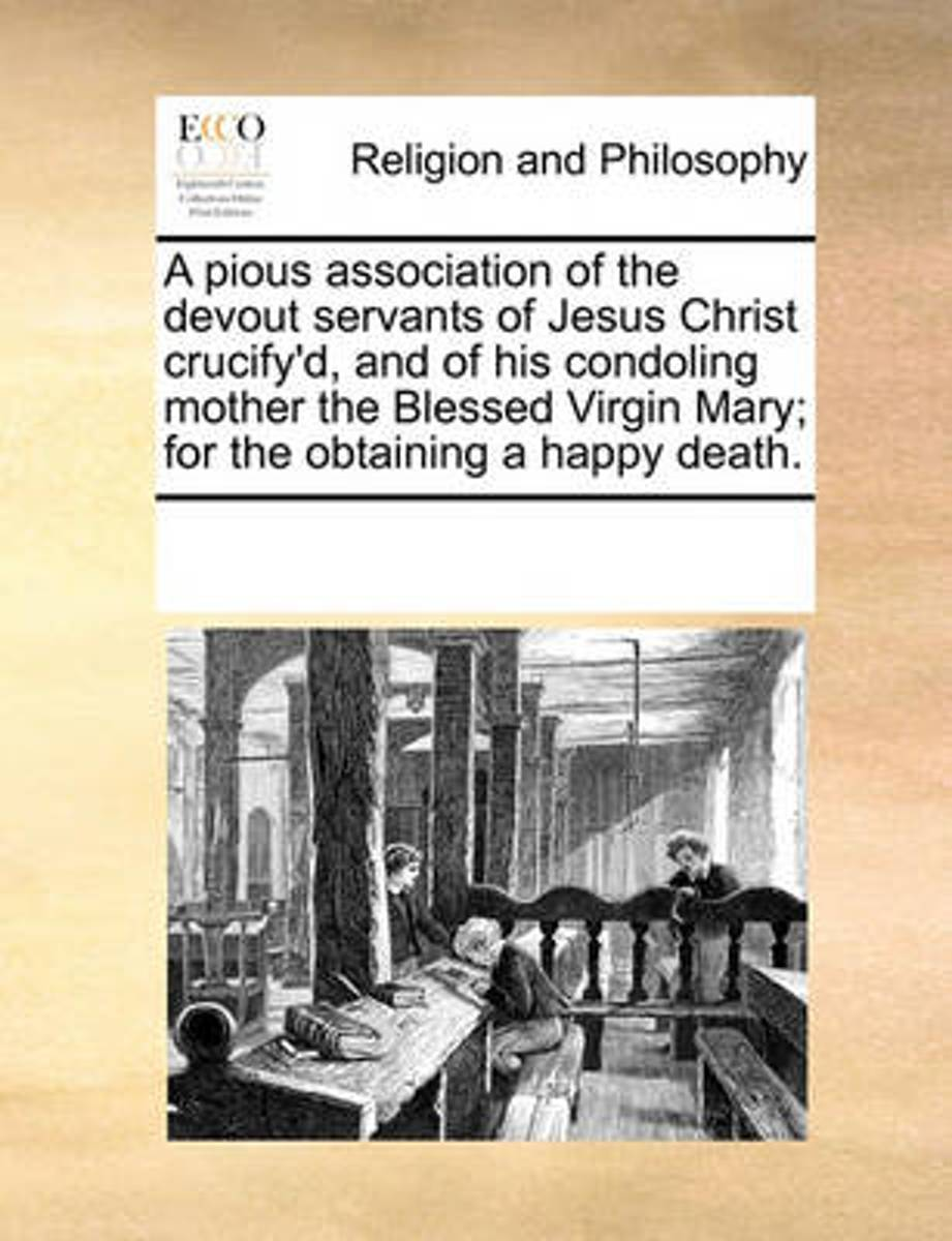 A Pious Association of the Devout Servants of Jesus Christ Crucify'd, and of His Condoling Mother the Blessed Virgin Mary; For the Obtaining a Happy Death