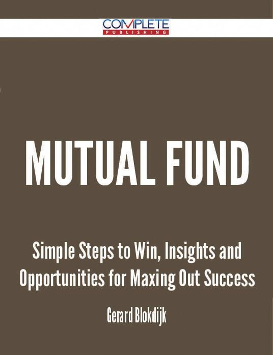 Mutual Fund - Simple Steps to Win, Insights and Opportunities for Maxing Out Success