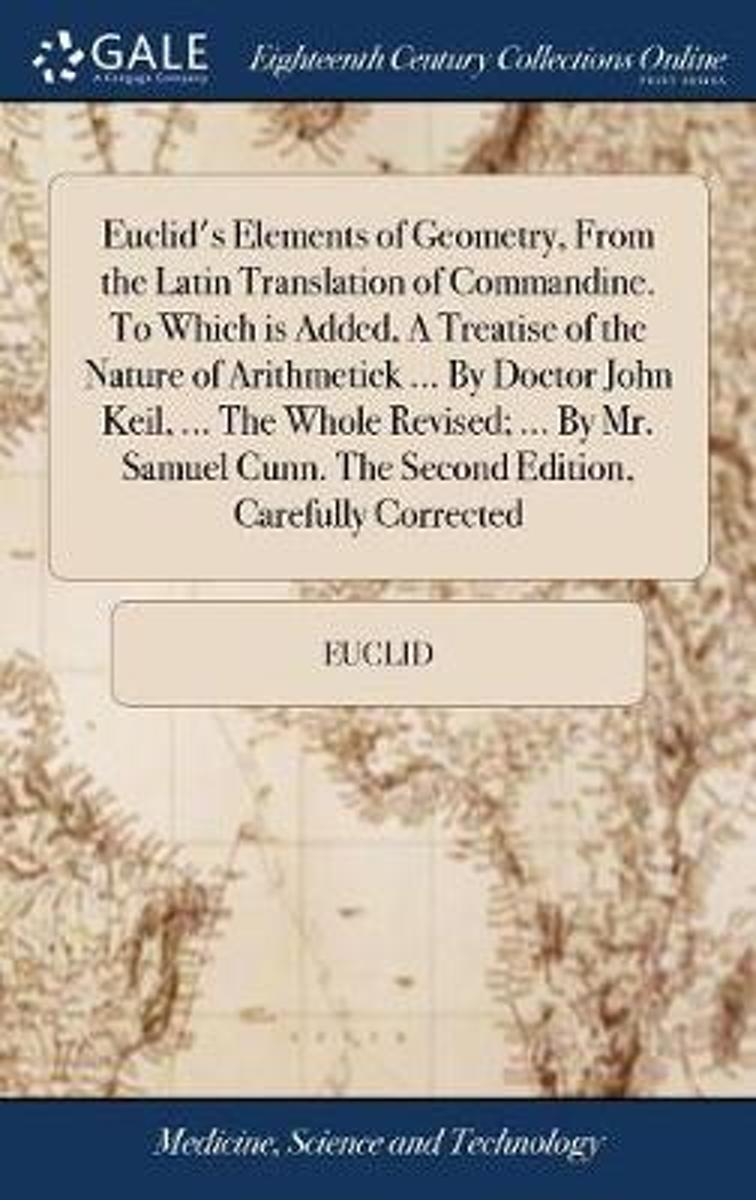 Euclid's Elements of Geometry, from the Latin Translation of Commandine. to Which Is Added, a Treatise of the Nature of Arithmetick ... by Doctor John Keil, ... the Whole Revised; ... by Mr.