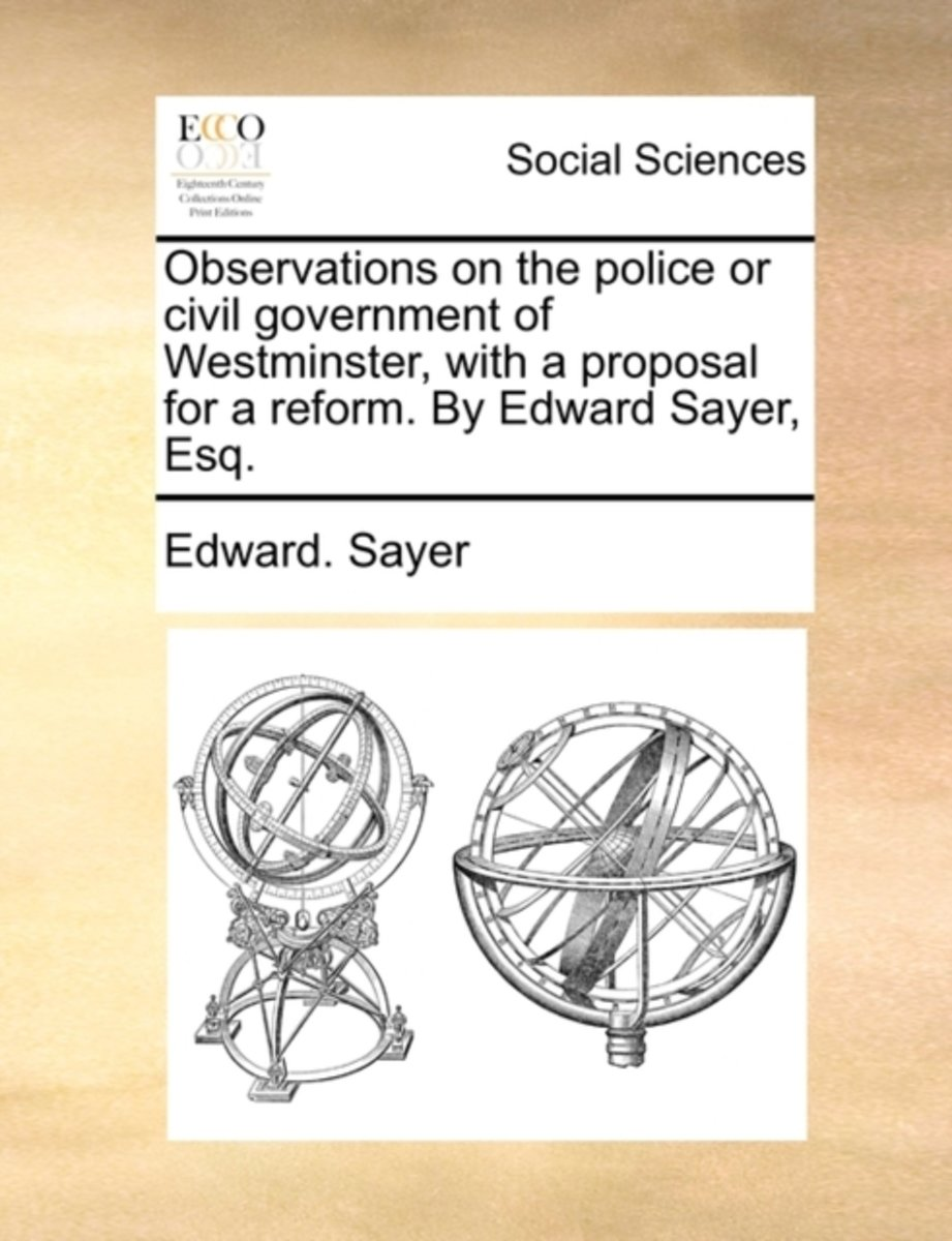 Observations on the Police or Civil Government of Westminster, with a Proposal for a Reform. by Edward Sayer, Esq.