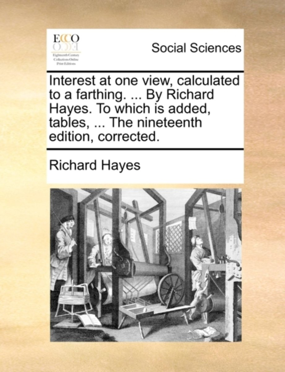 Interest at One View, Calculated to a Farthing. ... by Richard Hayes. to Which Is Added, Tables, ... the Nineteenth Edition, Corrected
