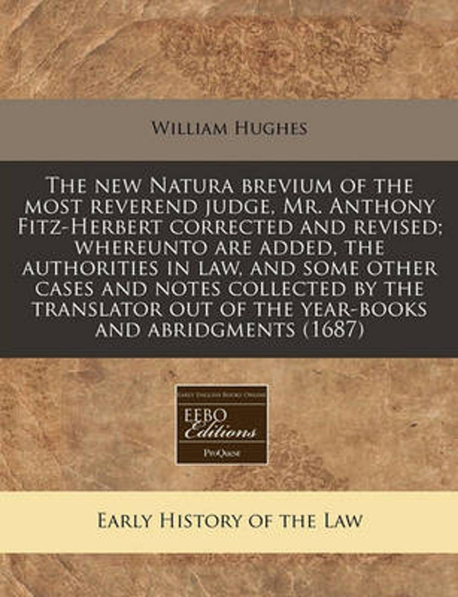 The New Natura Brevium of the Most Reverend Judge, Mr. Anthony Fitz-Herbert Corrected and Revised; Whereunto Are Added, the Authorities in Law, and Some Other Cases and Notes Collected by the