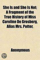 She Is And She Is Not; A Fragment Of The True History Of Miss Caroline De Grosberg, Alias Mrs. Potter, &C. &C. Exhibiting A Series Of Uncommon Artifices And Intrigues In The Course Of Her Tra