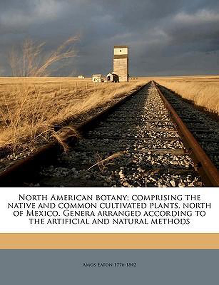 North American Botany; Comprising the Native and Common Cultivated Plants, North of Mexico. Genera Arranged According to the Artificial and Natural Methods