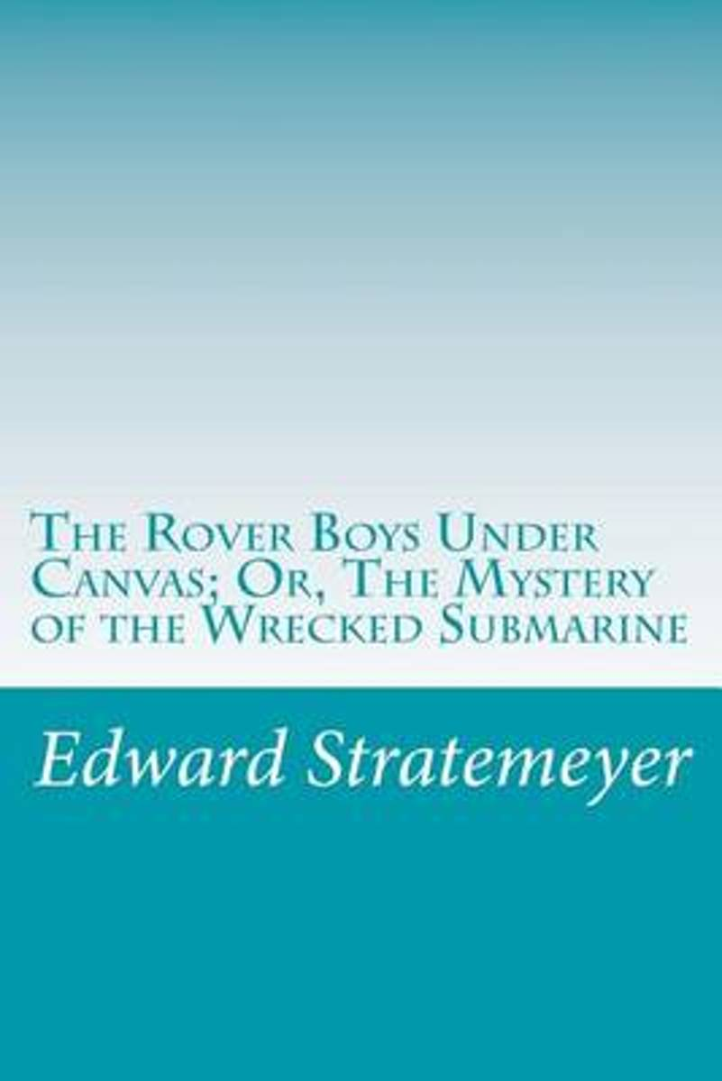 The Rover Boys Under Canvas; Or, the Mystery of the Wrecked Submarine