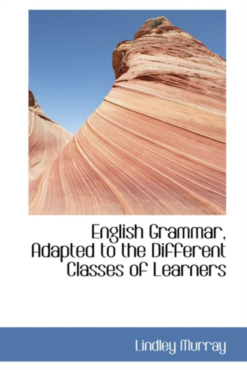 English Grammar, Adapted to the Different Classes of Learners