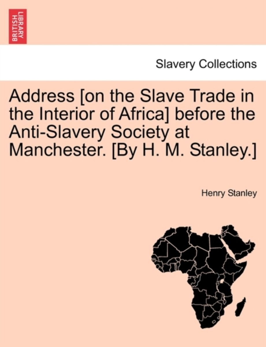 Address [On the Slave Trade in the Interior of Africa] Before the Anti-Slavery Society at Manchester. [By H. M. Stanley.]