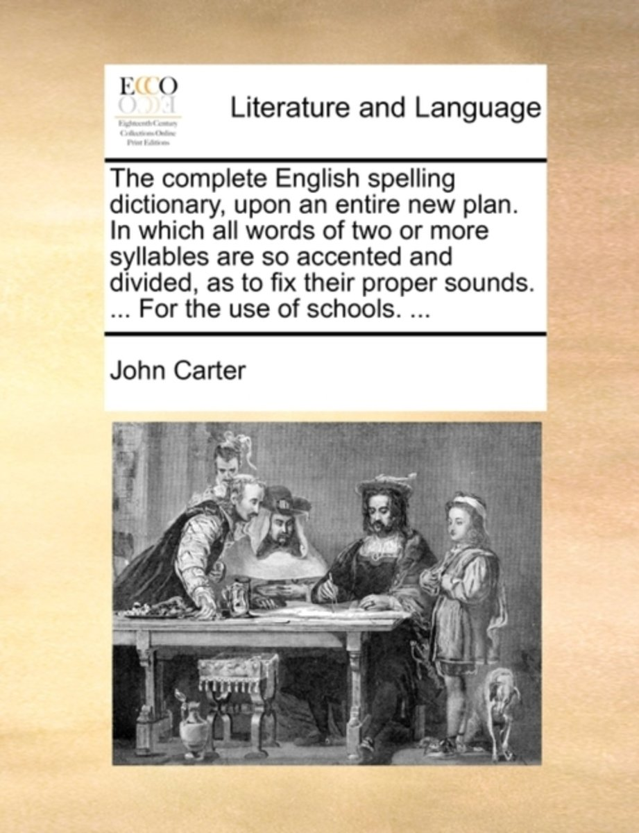 The Complete English Spelling Dictionary, Upon an Entire New Plan. in Which All Words of Two or More Syllables Are So Accented and Divided, as to Fix Their Proper Sounds. ... for the Use of S