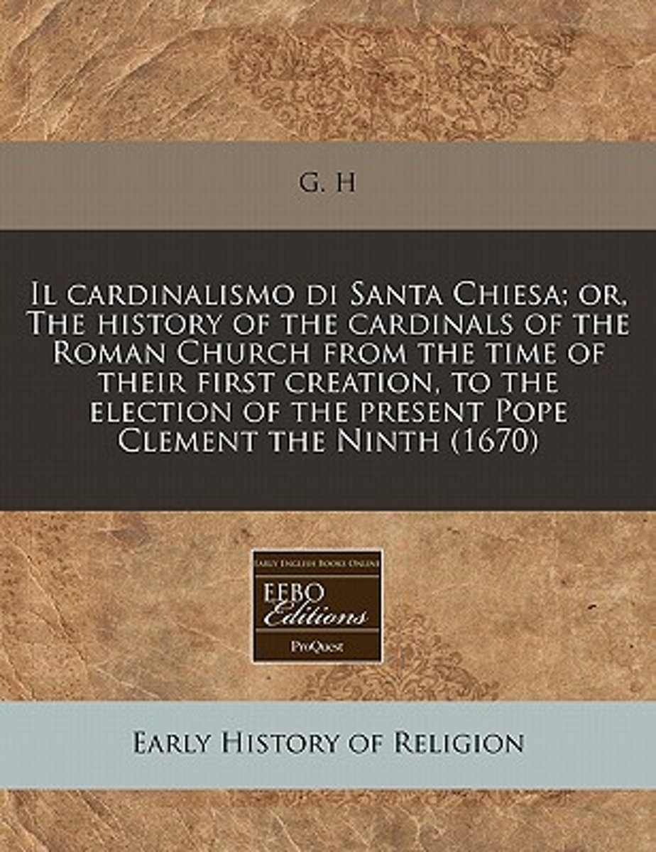 Il Cardinalismo Di Santa Chiesa; Or, the History of the Cardinals of the Roman Church from the Time of Their First Creation, to the Election of the Present Pope Clement the Ninth (1670)