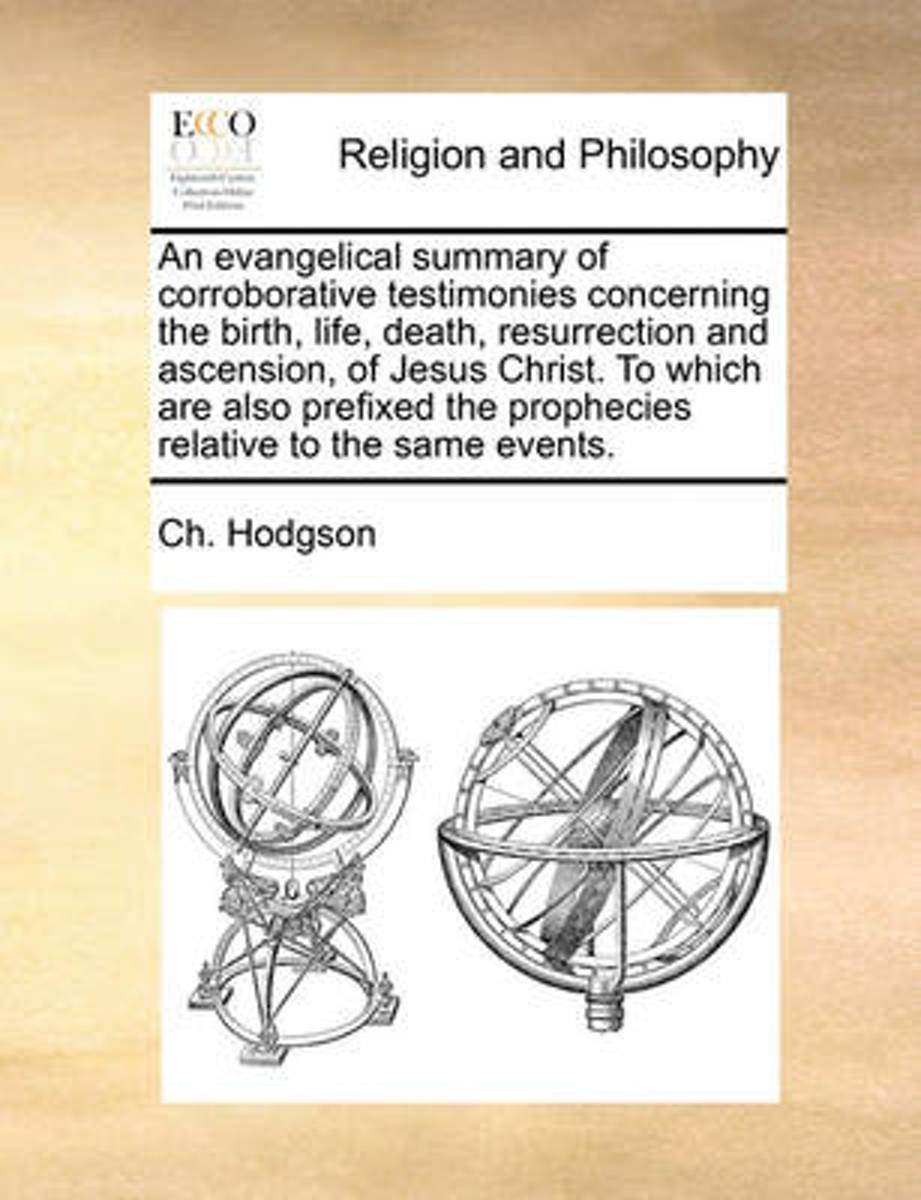 An Evangelical Summary of Corroborative Testimonies Concerning the Birth, Life, Death, Resurrection and Ascension, of Jesus Christ. to Which Are Also Prefixed the Prophecies Relative to the S