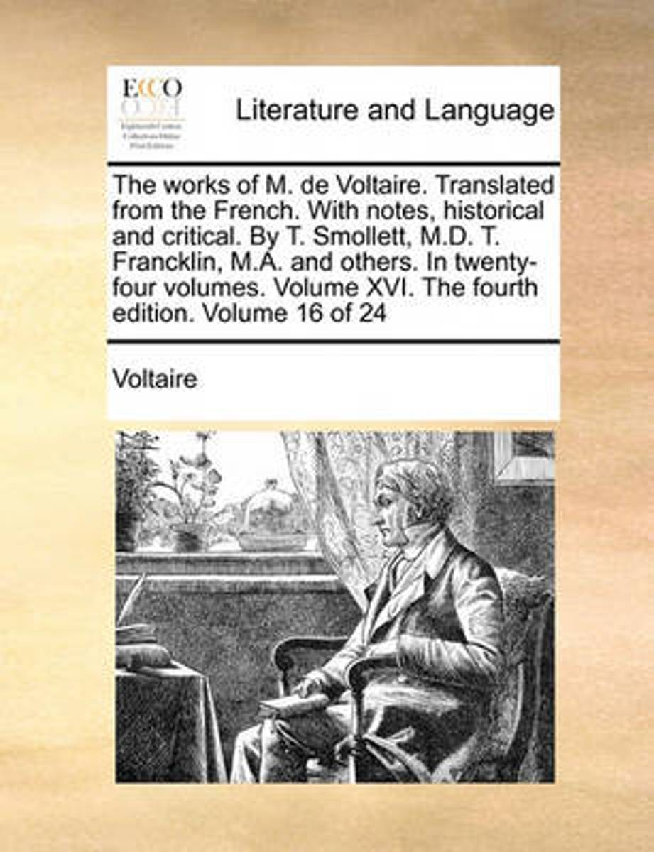 The Works of M. de Voltaire. Translated from the French. with Notes, Historical and Critical. by T. Smollett, M.D. T. Francklin, M.A. and Others. in Twenty-Four Volumes. Volume XVI. the Fourt